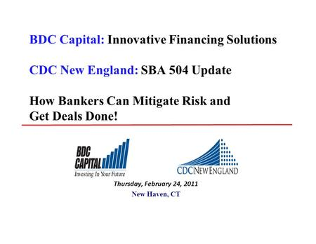 BDC Capital: Innovative Financing Solutions CDC New England: SBA 504 Update How Bankers Can Mitigate Risk and Get Deals Done! Thursday, February 24, 2011.