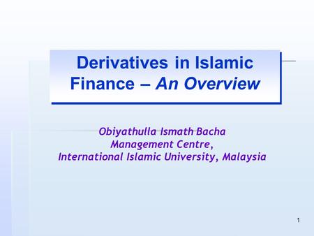 1 Derivatives in Islamic Finance – An Overview Obiyathulla Ismath Bacha Management Centre, International Islamic University, Malaysia.