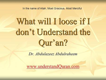 What will I loose if I dont Understand the Quran? Dr. Abdulazeez Abdulraheem www.understandQuran.com In the name of Allah, Most Gracious, Most Merciful.