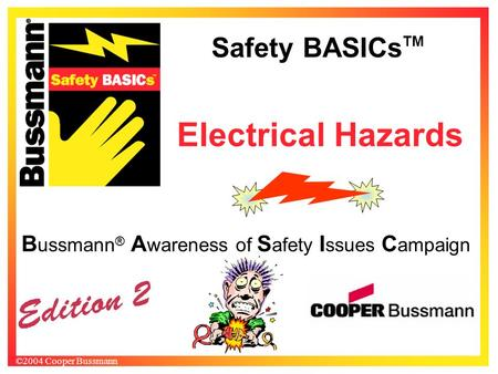 Safety BASICs TM ©2004 Cooper Bussmann B ussmann ® A wareness of S afety I ssues C ampaign Electrical Hazards.