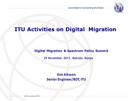 Committed to Connecting the World International Telecommunication Union 29 November 2011 Kim Kikwon Senior Engineer/BDT, ITU ITU Activities on Digital.