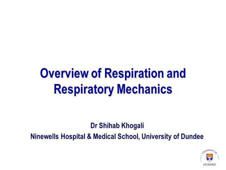 Overview of Respiration and Respiratory Mechanics Dr Shihab Khogali Ninewells Hospital & Medical School, University of Dundee.