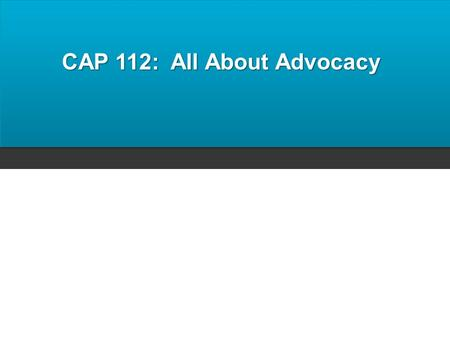 CAP 112: All About Advocacy. Objectives Upon completion of this workshop, participants will be able to: Identify the steps in the advocacy process Distinguish.