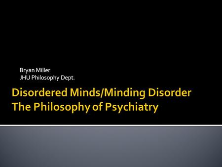 Bryan Miller JHU Philosophy Dept.. Minding Disorder: Philosophys role Address issues deemed to be meta-scientific Is psychiatry a science? Are there laws.