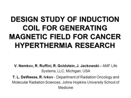 DESIGN STUDY OF INDUCTION COIL FOR GENERATING MAGNETIC FIELD FOR CANCER HYPERTHERMIA RESEARCH V. Nemkov, R. Ruffini, R. Goldstein, J. Jackowski – AMF Life.