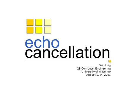 Echo cancellation Ian Hung 2B Computer Engineering University of Waterloo August 17th, 2001.