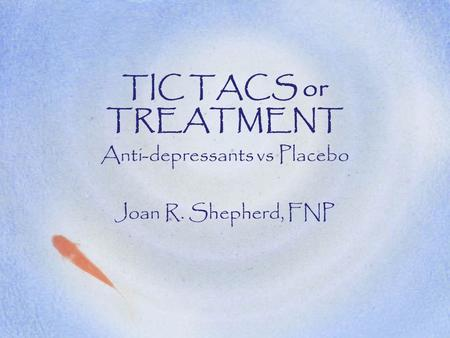 TIC TACS or TREATMENT Anti-depressants vs Placebo Joan R. Shepherd, FNP.