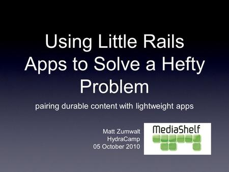 Using Little Rails Apps to Solve a Hefty Problem pairing durable content with lightweight apps Matt Zumwalt HydraCamp 05 October 2010.