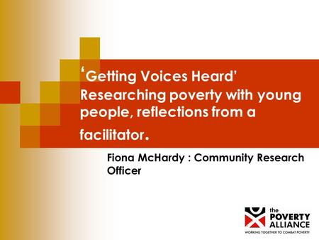 Getting Voices Heard Researching poverty with young people, reflections from a facilitator. Fiona McHardy : Community Research Officer.