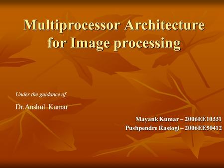 Multiprocessor Architecture for Image processing Mayank Kumar – 2006EE10331 Pushpendre Rastogi – 2006EE50412 Under the guidance of Dr.Anshul Kumar.