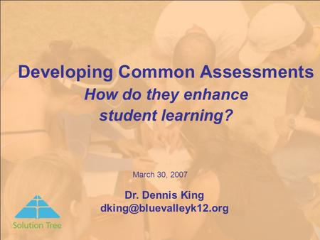 Developing Common Assessments How do they enhance student learning? Dr. Dennis King March 30, 2007.