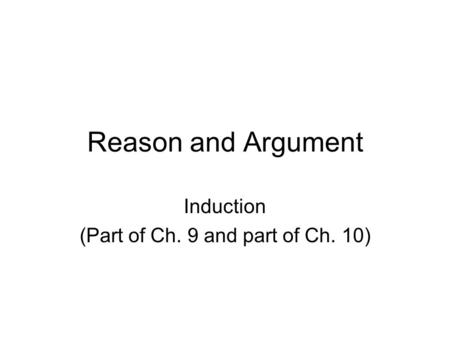 Reason and Argument Induction (Part of Ch. 9 and part of Ch. 10)