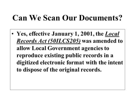 Can We Scan Our Documents? Yes, effective January 1, 2001, the Local Records Act (50ILCS205) was amended to allow Local Government agencies to reproduce.