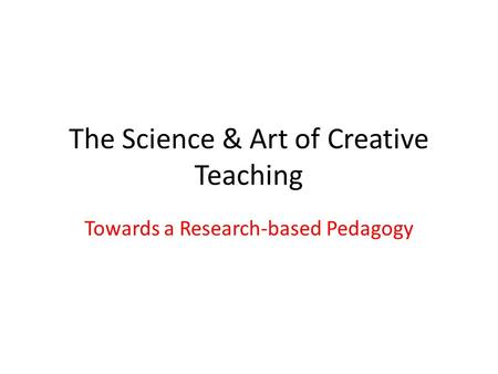 The Science & Art of Creative Teaching Towards a Research-based Pedagogy.