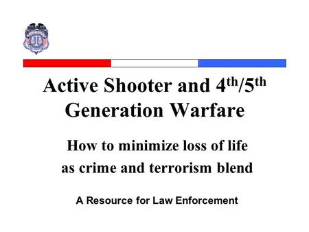 Active Shooter and 4 th /5 th Generation Warfare How to minimize loss of life as crime and terrorism blend A Resource for Law Enforcement.