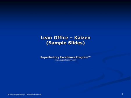 1 © 2004 Superfactory. All Rights Reserved. Lean Office – Kaizen (Sample Slides) Superfactory Excellence Program www.superfactory.com.