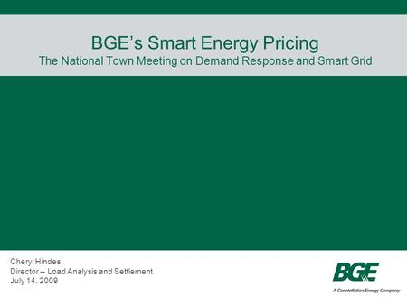 BGEs Smart Energy Pricing The National Town Meeting on Demand Response and Smart Grid Cheryl Hindes Director -- Load Analysis and Settlement July 14, 2009.