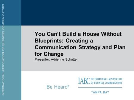 You Cant Build a House Without Blueprints: Creating a Communication Strategy and Plan for Change Presenter: Adrienne Schutte.