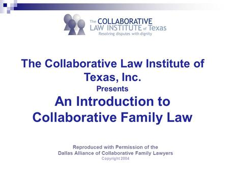 Reproduced with Permission of the Dallas Alliance of Collaborative Family Lawyers Copyright 2004 The Collaborative Law Institute of Texas, Inc. Presents.