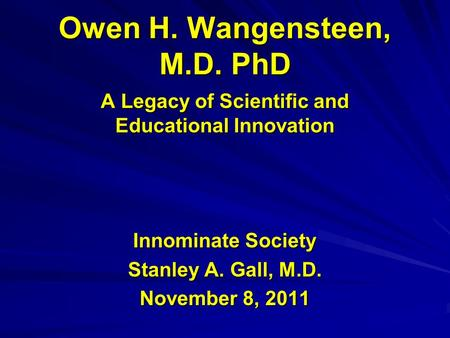 Owen H. Wangensteen, M.D. PhD A Legacy of Scientific and Educational Innovation Innominate Society Stanley A. Gall, M.D. November 8, 2011.