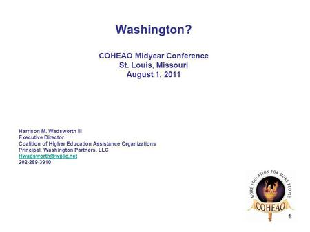 1 Washington? COHEAO Midyear Conference St. Louis, Missouri August 1, 2011 Harrison M. Wadsworth III Executive Director Coalition of Higher Education Assistance.