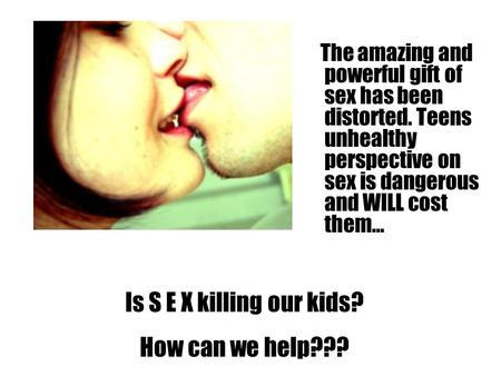 The amazing and powerful gift of sex has been distorted. Teens unhealthy perspective on sex is dangerous and WILL cost them… Is S E X killing our kids?