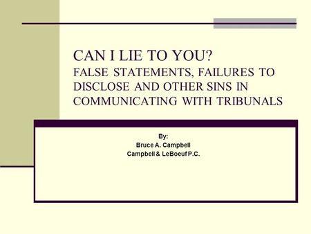 CAN I LIE TO YOU? FALSE STATEMENTS, FAILURES TO DISCLOSE AND OTHER SINS IN COMMUNICATING WITH TRIBUNALS By: Bruce A. Campbell Campbell & LeBoeuf P.C.