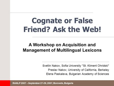 RANLP 2007 – September 27-29, 2007, Borovets, Bulgaria Cognate or False Friend? Ask the Web! Svetlin Nakov, Sofia University St. Kliment Ohridski Preslav.