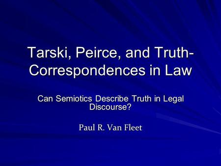 Tarski, Peirce, and Truth- Correspondences in Law Can Semiotics Describe Truth in Legal Discourse? Paul R. Van Fleet.