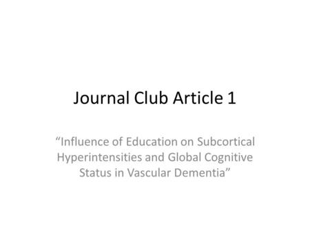 Journal Club Article 1 Influence of Education on Subcortical Hyperintensities and Global Cognitive Status in Vascular Dementia.