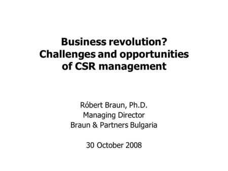 Business revolution? Challenges and opportunities of CSR management Róbert Braun, Ph.D. Managing Director Braun & Partners Bulgaria 30 October 2008.