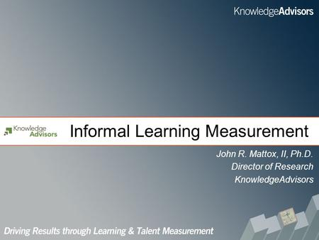 Informal Learning Measurement John R. Mattox, II, Ph.D. Director of Research KnowledgeAdvisors.