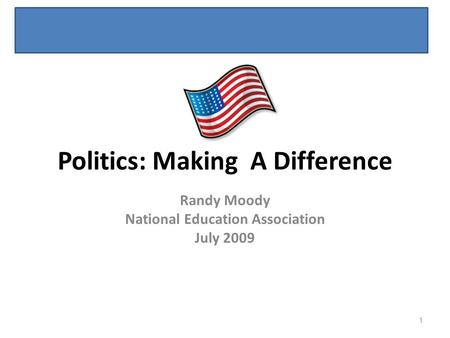 Politics: Making A Difference Randy Moody National Education Association July 2009 1.
