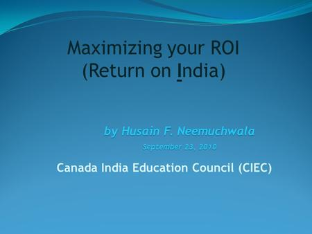 Canada India Education Council (CIEC) by Husain F. Neemuchwala September 23, 2010 Maximizing your ROI (Return on India)