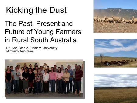 Kicking the Dust Dr. Ann Clarke Flinders University of South Australia The Past, Present and Future of Young Farmers in Rural South Australia.