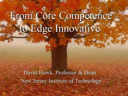 From Core Competence to Edge Innovative From Core Competence to Edge Innovative David Hawk, Professor & Dean New Jersey Institute of Technology New Jersey.