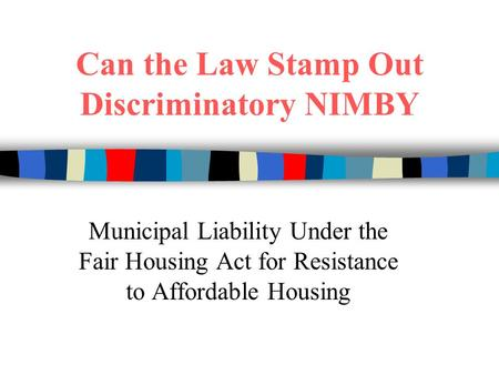Can the Law Stamp Out Discriminatory NIMBY Municipal Liability Under the Fair Housing Act for Resistance to Affordable Housing.