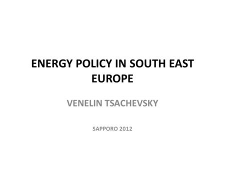 ENERGY POLICY IN SOUTH EAST EUROPE VENELIN TSACHEVSKY SAPPORO 2012.