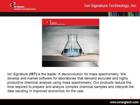 Www.ionsigtech.com 1 Ion Signature Technology, Inc. Ion Signature (IST) is the leader in deconvolution for mass spectrometry. We develop and market software.