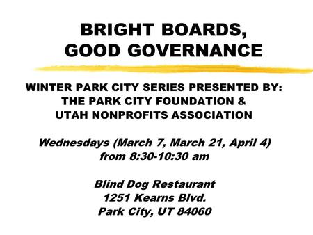 BRIGHT BOARDS, GOOD GOVERNANCE WINTER PARK CITY SERIES PRESENTED BY: THE PARK CITY FOUNDATION & UTAH NONPROFITS ASSOCIATION Wednesdays (March 7, March.
