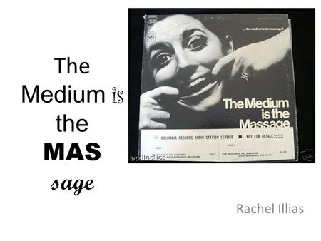 The Medium is the MAS sage Rachel Illias. Marshall McLuhan.