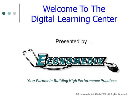 © Economedix, LLC 2000 - 2007 - All Rights Reserved Welcome To The Digital Learning Center Presented by … Your Partner In Building High Performance Practices.