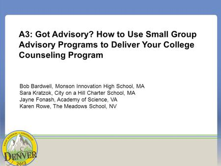 A3: Got Advisory? How to Use Small Group Advisory Programs to Deliver Your College Counseling Program Bob Bardwell, Monson Innovation High School, MA Sara.