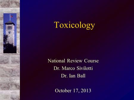 Toxicology National Review Course Dr. Marco Sivilotti Dr. Ian Ball October 17, 2013.