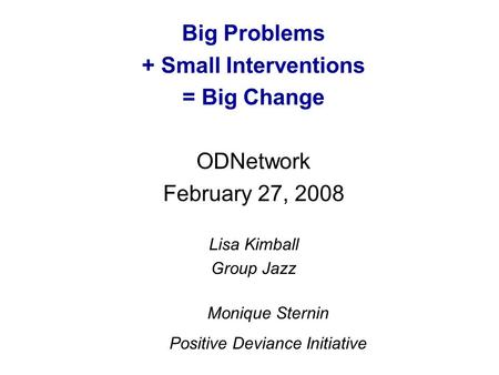 Big Problems + Small Interventions = Big Change ODNetwork February 27, 2008 Lisa Kimball Group Jazz Monique Sternin Positive Deviance Initiative.
