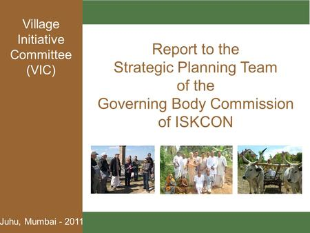 Juhu, Mumbai - 2011 Report to the Strategic Planning Team of the Governing Body Commission of ISKCON Village Initiative Committee (VIC)