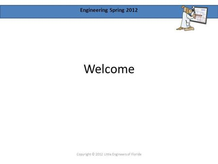 Engineering Spring 2012 Welcome Copyright © 2012 Little Engineers of Florida.