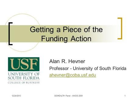 Getting a Piece of the Funding Action Alan R. Hevner Professor - University of South Florida 12/24/20131SIGHEALTH Panel - AMCIS 2009.