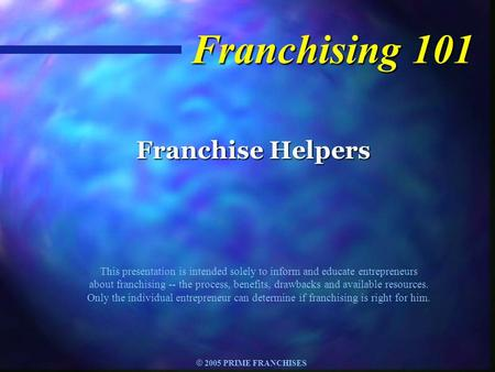© 2005 PRIME FRANCHISES Franchising 101 Franchise Helpers This presentation is intended solely to inform and educate entrepreneurs about franchising --