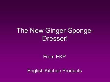 The New Ginger-Sponge- Dresser! From EKP English Kitchen Products.